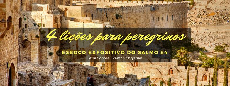 4 lições para peregrinos (Esboço expositivo do Salmo 84)