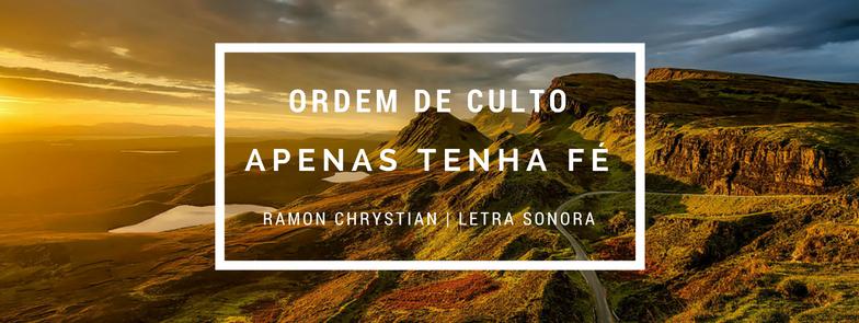 ORDEM DE CULTO CONTEMPORÂNEO (Fé-Esperança) Apenas tenha fé