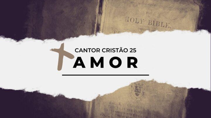 Cantor Cristão 25 – Amor | Vídeo com letra & Playback