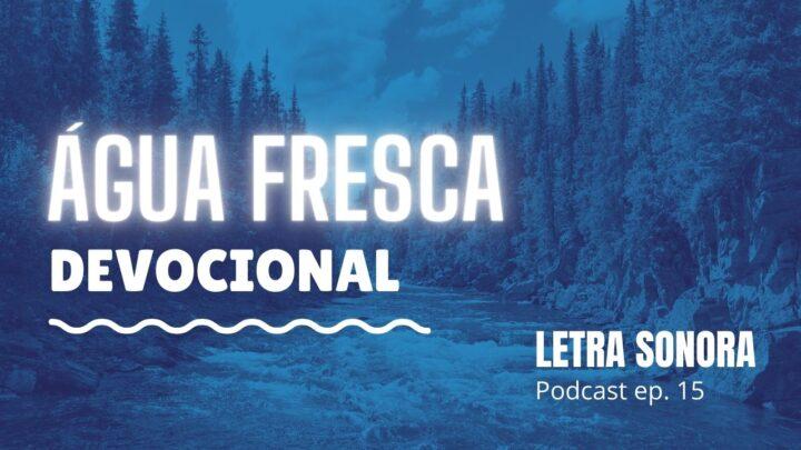 #15 Devocional: Água fresca (Áudio/Vídeo)